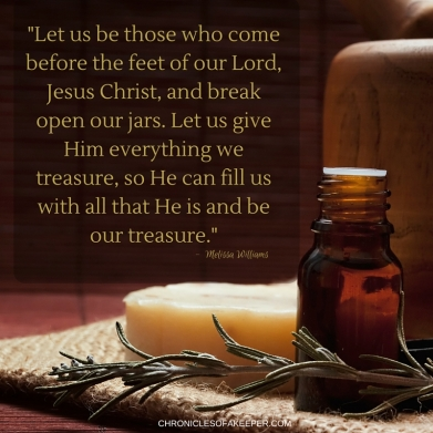 Let us be those who come before the feet of our Lord, Jesus Christ and break open our jars. Let us give Him everything we treasure, so He can fill us with His love and grace and be our treasure. (1)